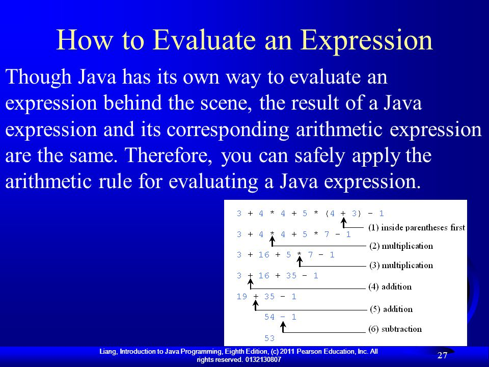 Liang, Introduction to Java Programming, Eighth Edition, (c) 2011 Pearson Education, Inc. All rights reserved. 0132130807 27 How to Evaluate an Expres