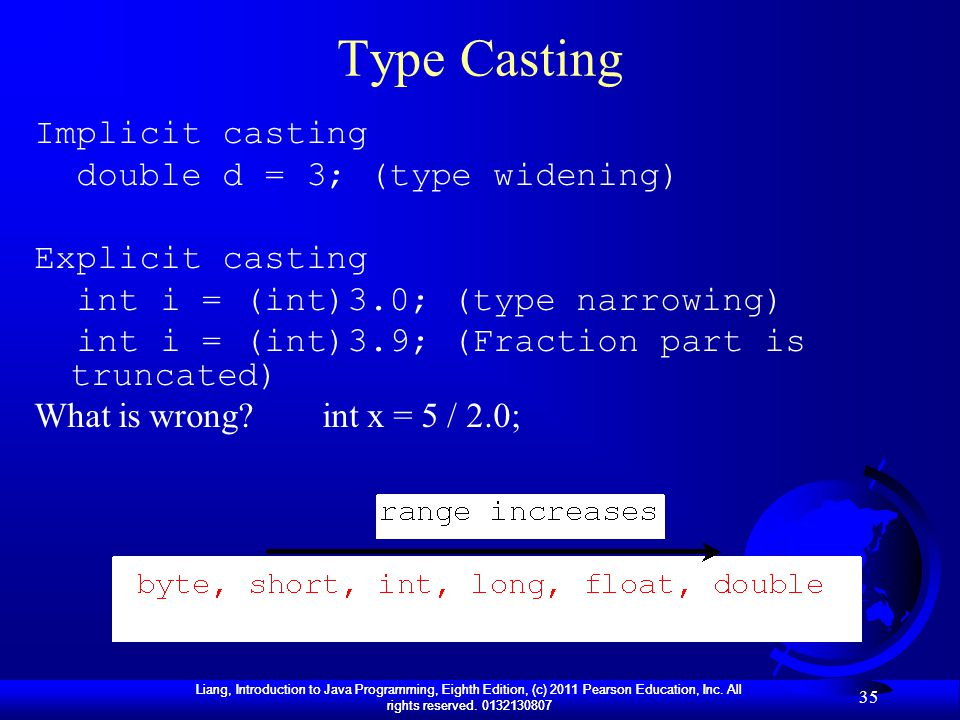 Liang, Introduction to Java Programming, Eighth Edition, (c) 2011 Pearson Education, Inc. All rights reserved. 0132130807 35 Type Casting Implicit cas