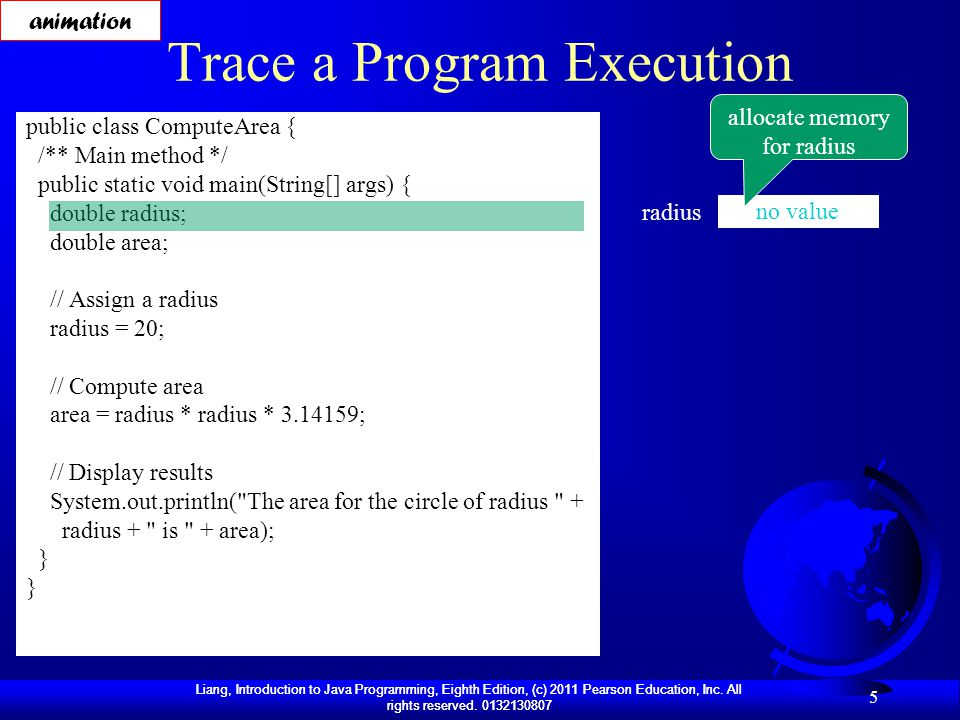 Liang, Introduction to Java Programming, Eighth Edition, (c) 2011 Pearson Education, Inc. All rights reserved. 0132130807 5 Trace a Program Execution