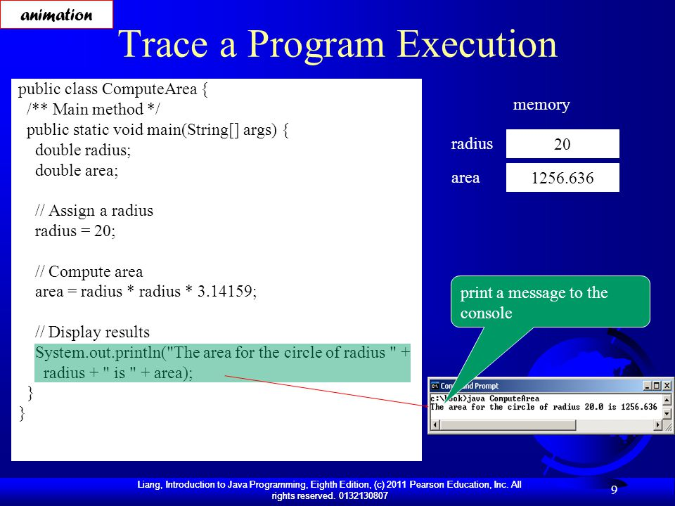 Liang, Introduction to Java Programming, Eighth Edition, (c) 2011 Pearson Education, Inc. All rights reserved. 0132130807 9 Trace a Program Execution