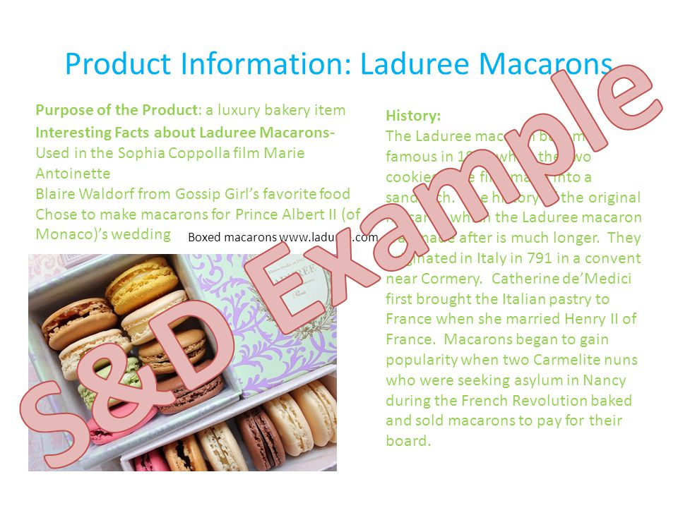 Product Information: Laduree Macarons Purpose of the Product: a luxury bakery item Interesting Facts about Laduree Macarons- Used in the Sophia Coppolla film Marie Antoinette Blaire Waldorf from Gossip Girl's favorite food Chose to make macarons for Prince Albert II (of Monaco)'s wedding History: The Laduree macaron became famous in 1830 when the two cookies were first made into a sandwich.