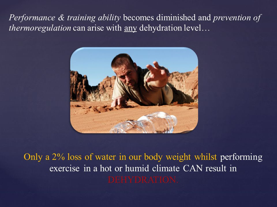 Performance & training ability becomes diminished and prevention of thermoregulation can arise with any dehydration level… Only a 2% loss of water in our body weight whilst performing exercise in a hot or humid climate CAN result in DEHYDRATION.