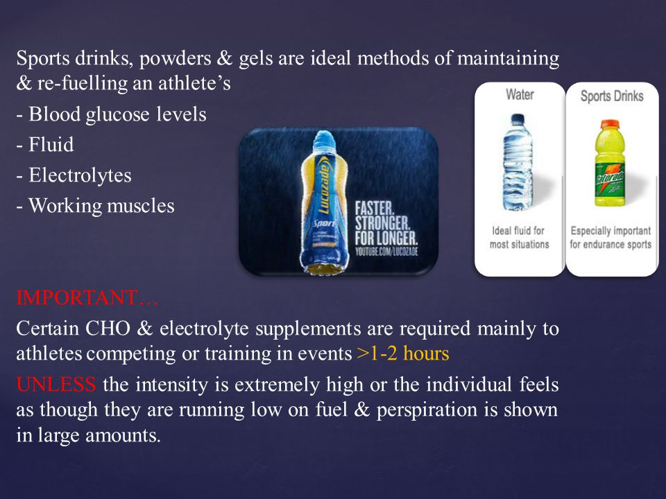 Sports drinks, powders & gels are ideal methods of maintaining & re-fuelling an athlete's - Blood glucose levels - Fluid - Electrolytes - Working muscles IMPORTANT… Certain CHO & electrolyte supplements are required mainly to athletes competing or training in events >1-2 hours UNLESS the intensity is extremely high or the individual feels as though they are running low on fuel & perspiration is shown in large amounts.