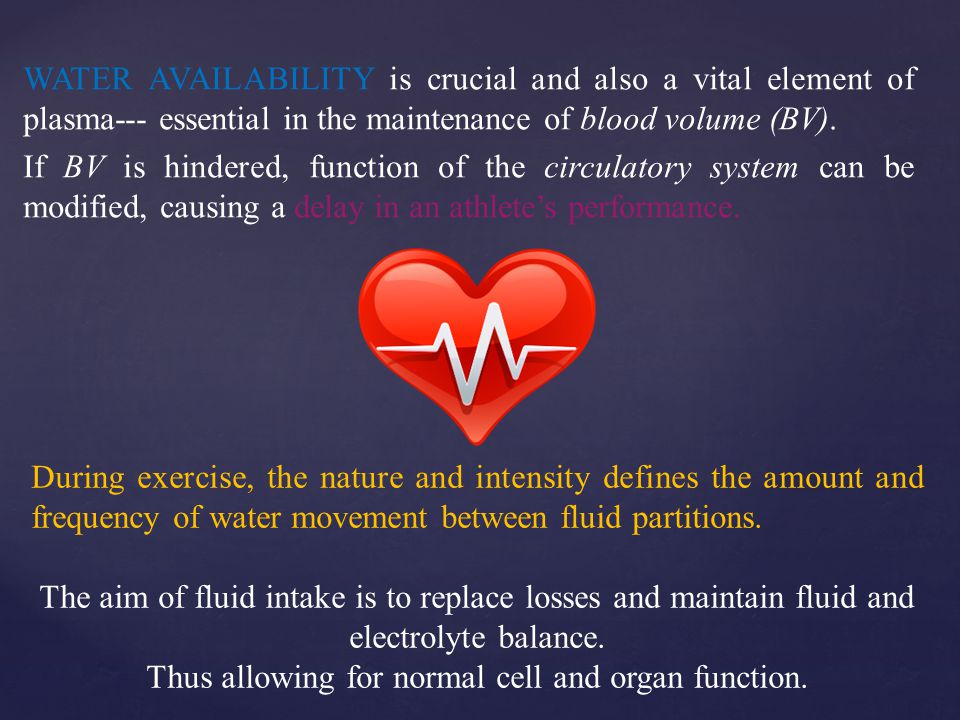 WATER AVAILABILITY is crucial and also a vital element of plasma--- essential in the maintenance of blood volume (BV).