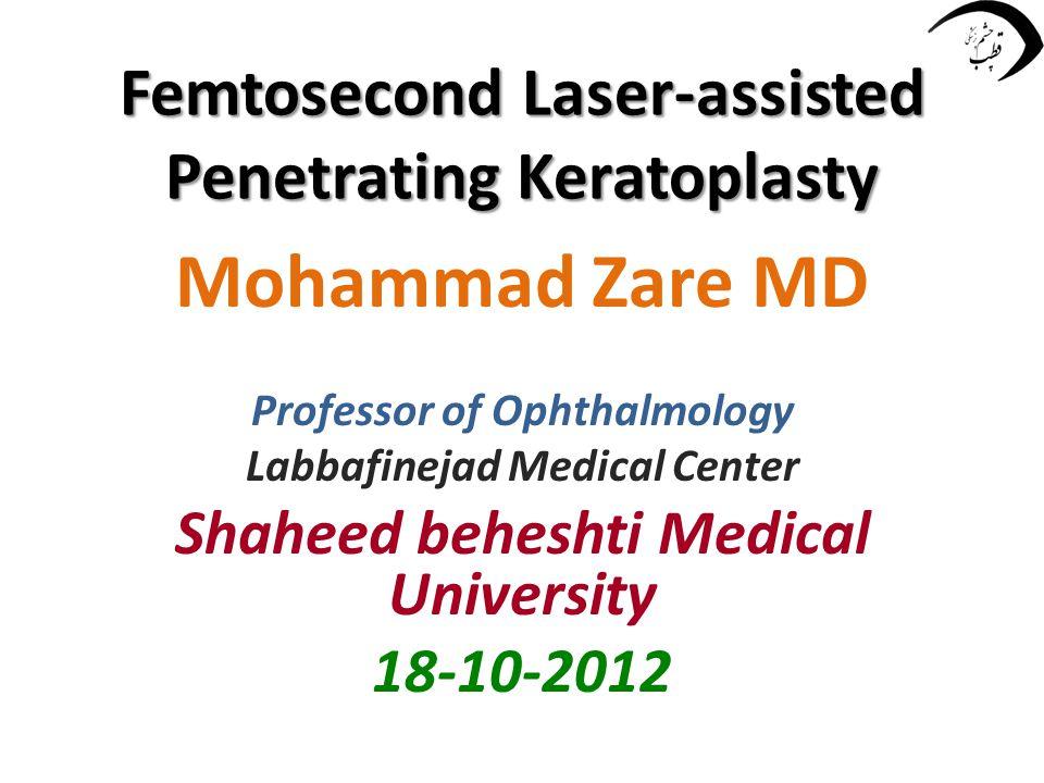 Femtosecond Laser-assisted Penetrating Keratoplasty Mohammad Zare MD Professor of Ophthalmology Labbafinejad Medical Center Shaheed beheshti Medical University 18-10-2012