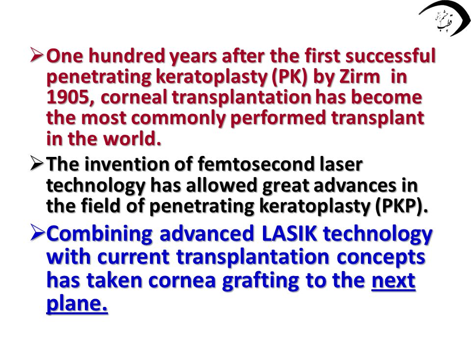  One hundred years after the first successful penetrating keratoplasty (PK) by Zirm in 1905, corneal transplantation has become the most commonly per