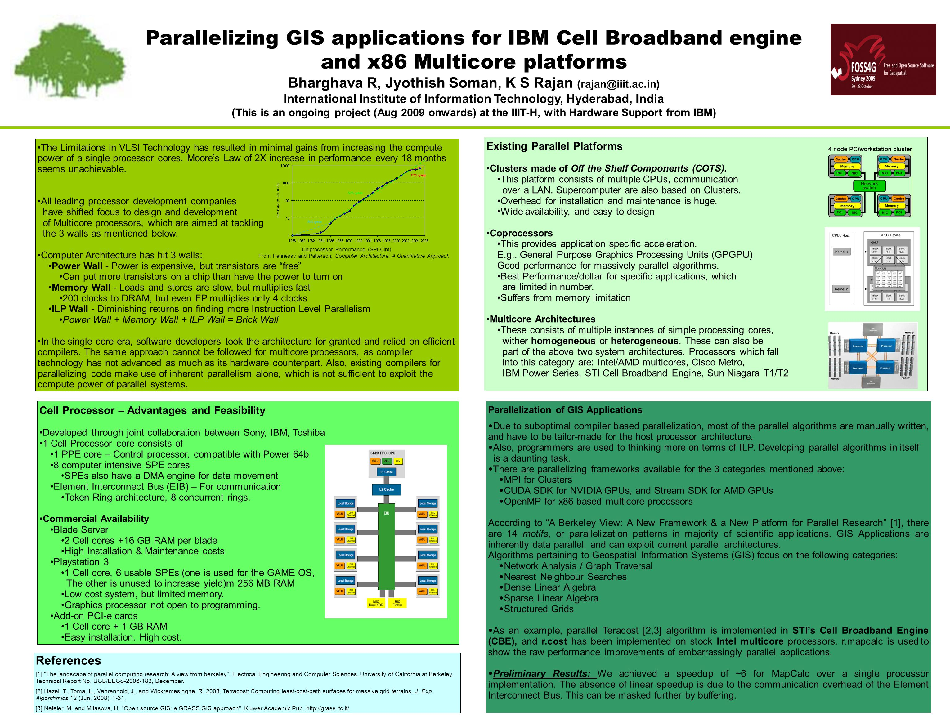 Parallelizing GIS applications for IBM Cell Broadband engine and x86 Multicore platforms Bharghava R, Jyothish Soman, K S Rajan (rajan@iiit.ac.in) International Institute of Information Technology, Hyderabad, India (This is an ongoing project (Aug 2009 onwards) at the IIIT-H, with Hardware Support from IBM) The Limitations in VLSI Technology has resulted in minimal gains from increasing the compute power of a single processor cores.