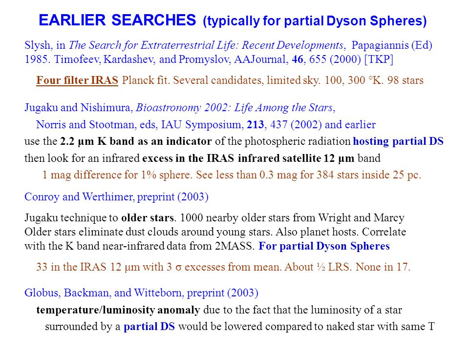 EARLIER SEARCHES (typically for partial Dyson Spheres) Jugaku and Nishimura, Bioastronomy 2002: Life Among the Stars, Norris and Stootman, eds, IAU Sy