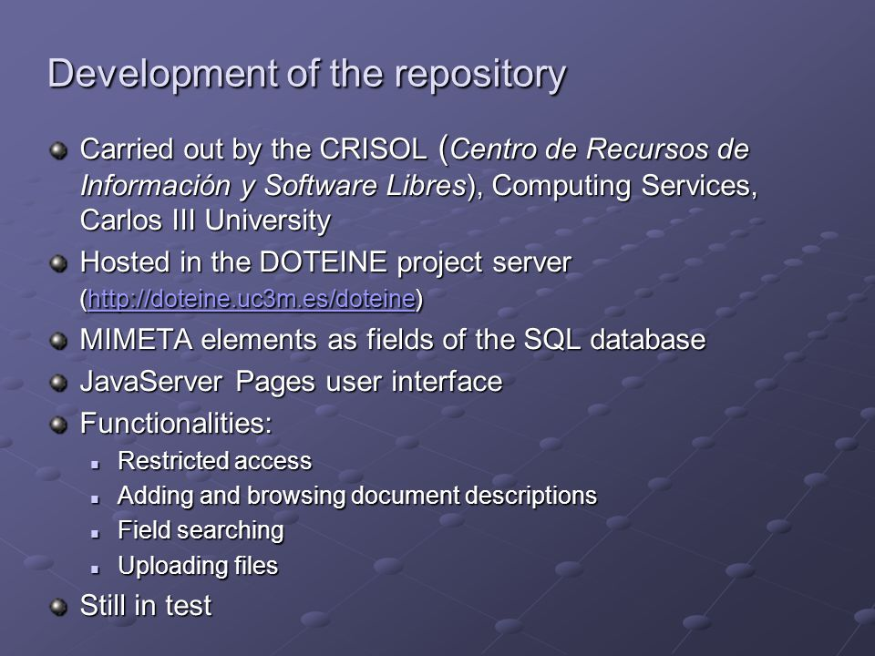 Carried out by the CRISOL ( Centro de Recursos de Información y Software Libres), Computing Services, Carlos III University Hosted in the DOTEINE project server (http://doteine.uc3m.es/doteine) http://doteine.uc3m.es/doteine MIMETA elements as fields of the SQL database JavaServer Pages user interface Functionalities: Restricted access Restricted access Adding and browsing document descriptions Adding and browsing document descriptions Field searching Field searching Uploading files Uploading files Still in test Development of the repository