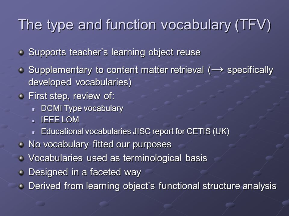The type and function vocabulary (TFV) Supports teacher's learning object reuse Supplementary to content matter retrieval ( → specifically developed vocabularies) First step, review of: DCMI Type vocabulary DCMI Type vocabulary IEEE LOM IEEE LOM Educational vocabularies JISC report for CETIS (UK) Educational vocabularies JISC report for CETIS (UK) No vocabulary fitted our purposes Vocabularies used as terminological basis Designed in a faceted way Derived from learning object's functional structure analysis