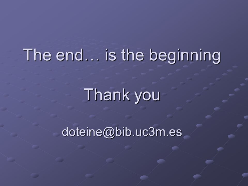 The end… is the beginning Thank you doteine@bib.uc3m.es