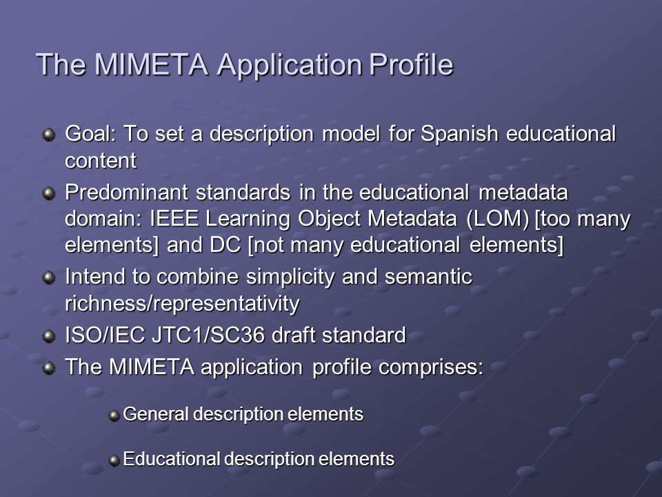 The MIMETA Application Profile Goal: To set a description model for Spanish educational content Predominant standards in the educational metadata domain: IEEE Learning Object Metadata (LOM) [too many elements] and DC [not many educational elements] Intend to combine simplicity and semantic richness/representativity ISO/IEC JTC1/SC36 draft standard The MIMETA application profile comprises: General description elements Educational description elements