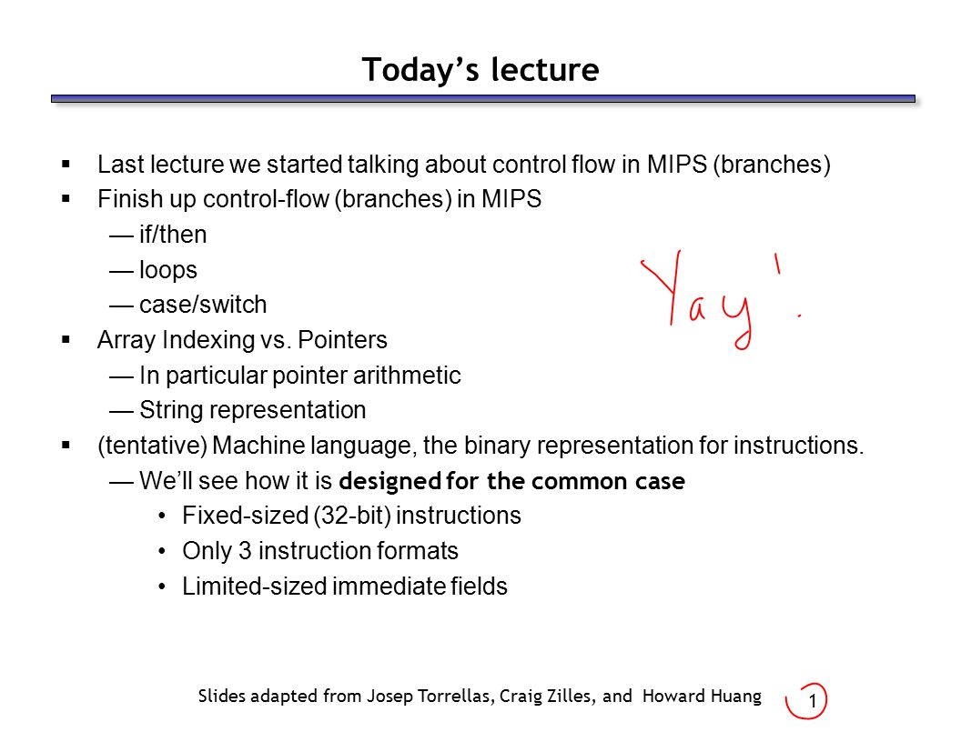 1 Today's lecture  Last lecture we started talking about control flow in MIPS (branches)  Finish up control-flow (branches) in MIPS —if/then —loops