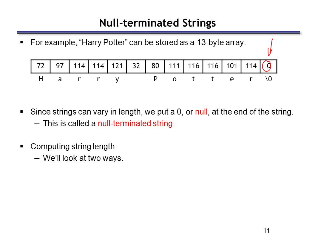 """11 Null-terminated Strings  For example, """"Harry Potter"""" can be stored as a 13-byte array.  Since strings can vary in length, we put a 0, or null, at"""