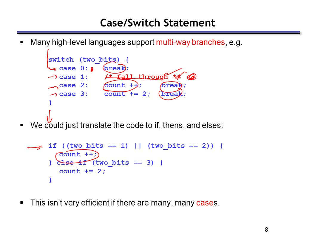 8 Case/Switch Statement  Many high-level languages support multi-way branches, e.g. switch (two_bits) { case 0: break; case 1: /* fall through */ cas