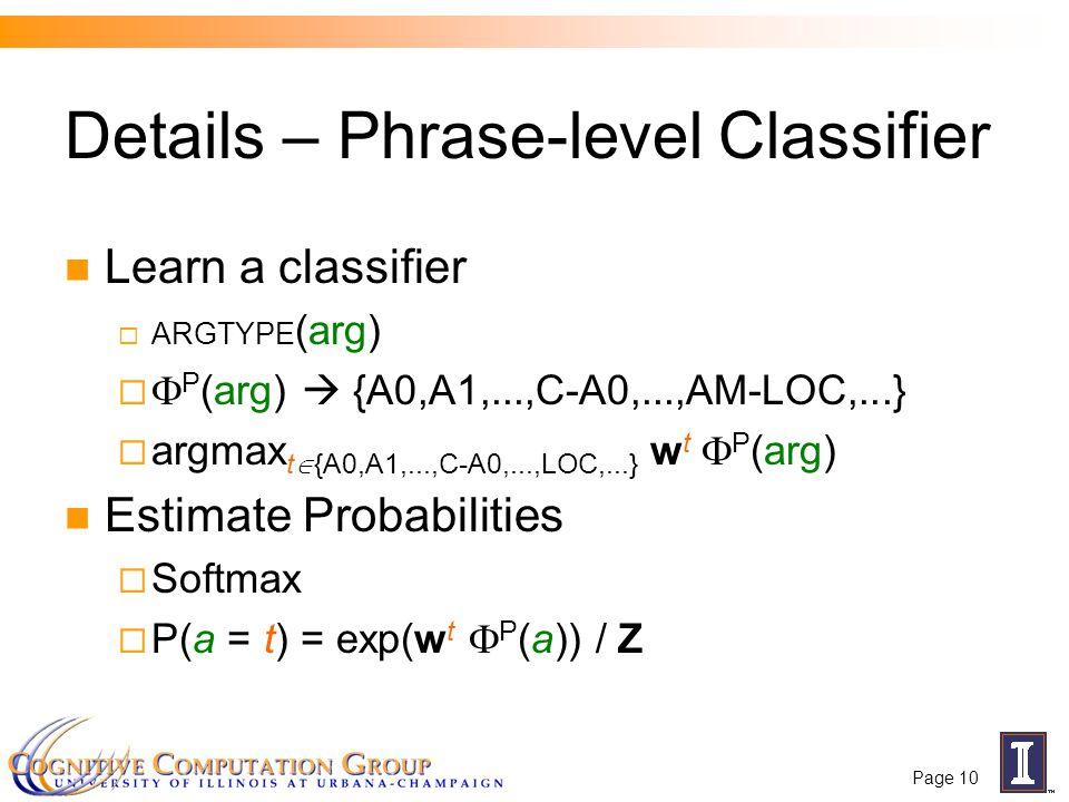 Page 10 Details – Phrase-level Classifier Learn a classifier  ARGTYPE (arg)   P (arg)  {A0,A1,...,C-A0,...,AM-LOC,...}  argmax t  {A0,A1,...,C-A0,...,LOC,...} w t  P (arg) Estimate Probabilities  Softmax  P(a = t) = exp(w t  P (a)) / Z