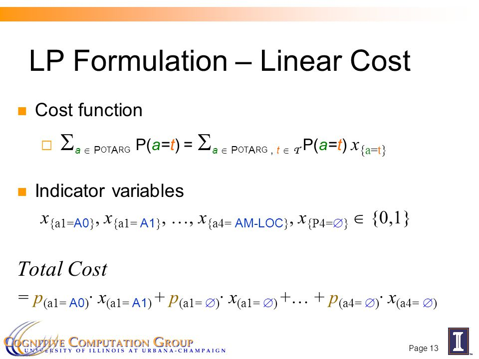 Page 13 LP Formulation – Linear Cost Cost function   a  P OT A RG P(a=t) =  a  P OT A RG, t  T P(a=t) x {a=t} Indicator variables x {a1= A0 }, x {a1= A1 }, …, x {a4= AM-LOC }, x {P4=  }  {0,1} Total Cost = p (a1= A0 ) · x (a1= A1 ) + p (a1=  ) · x (a1=  ) +… + p (a4=  ) · x (a4=  )