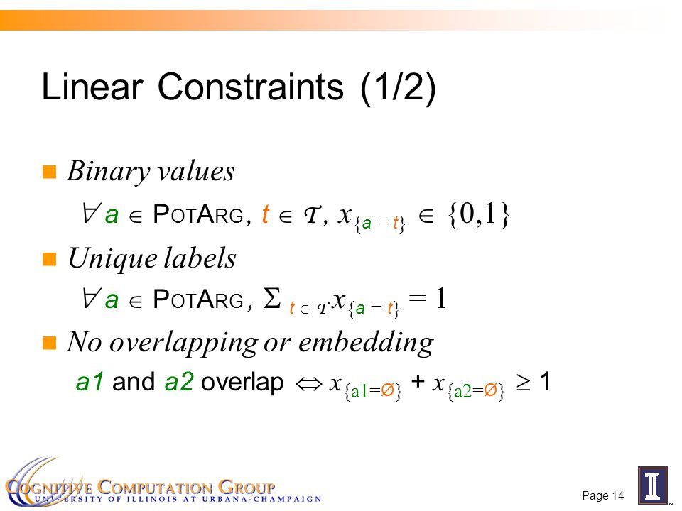 Page 14 Binary values  a  P OT A RG, t  T, x { a = t }  {0,1} Unique labels  a  P OT A RG,  t  T x { a = t } = 1 No overlapping or embedding a1 and a2 overlap  x {a1= Ø } + x {a2= Ø }  1 Linear Constraints (1/2)