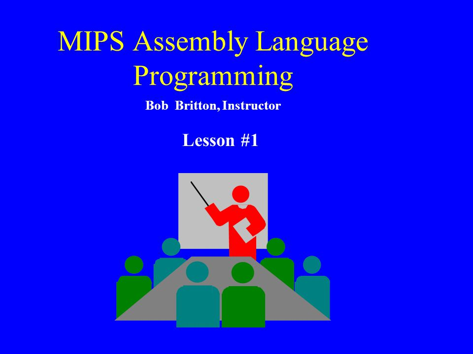 MIPS Assembly Language Programming Bob Britton, Instructor Lesson #1