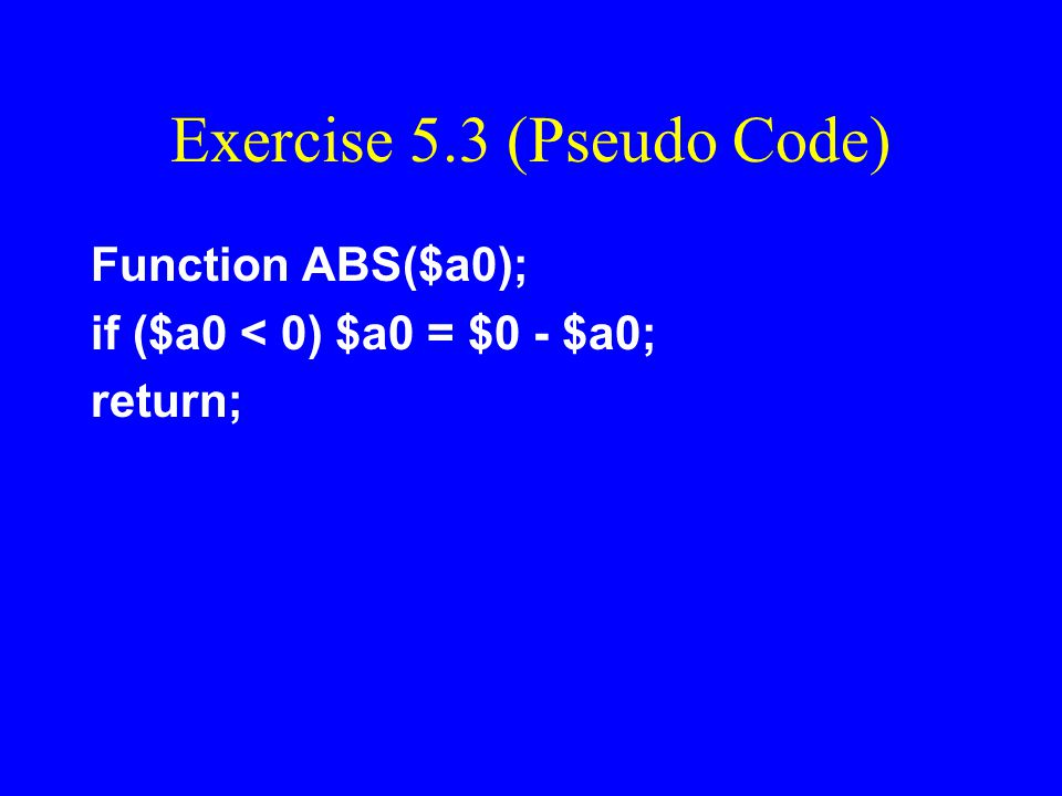 Exercise 5.3 Write a MIPS function which accepts an integer word in register $a0 and returns its absolute value in $a0. Also show an example code segm