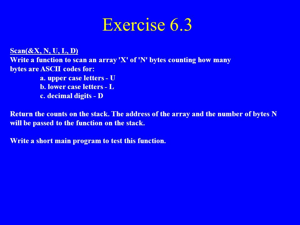 Exercise 6.2 (MIPS Assembly Language) LabelOp-Code Dest. S1, S2Comments.text search: lw$t3,0($sp)# get &X lw$t1,4($sp)# get N lw$t0,8($sp)# get V move