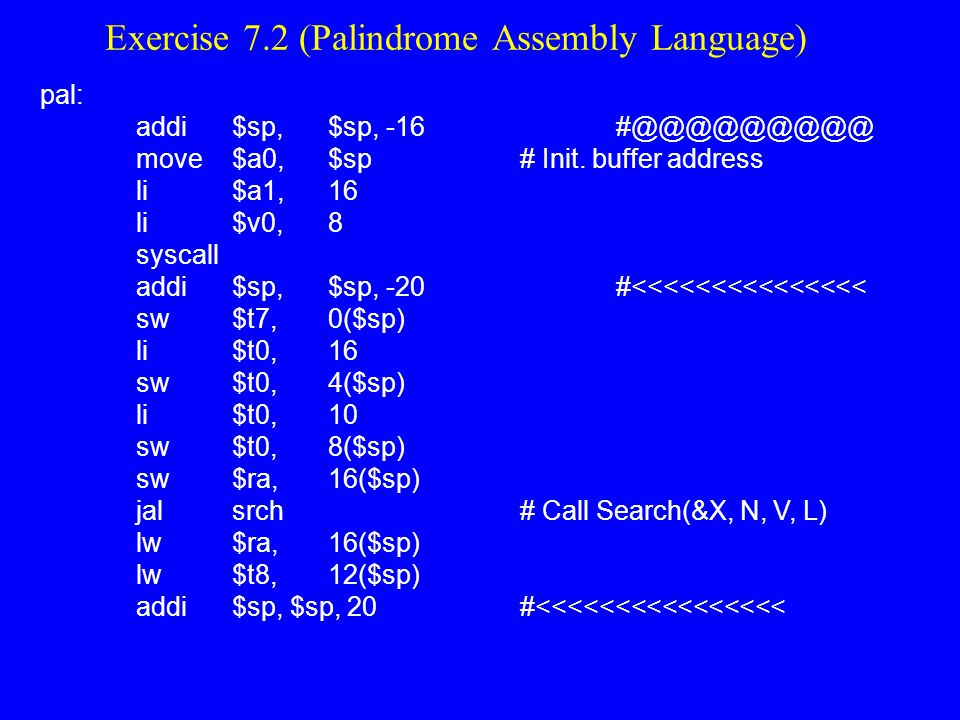Exercise 7.2 Palindrome Continued t 7 = sp# address of buffer t8 = t7 + t8 - 2# address of string end t2 = 1 # set Boolean value to true loop: if (t7