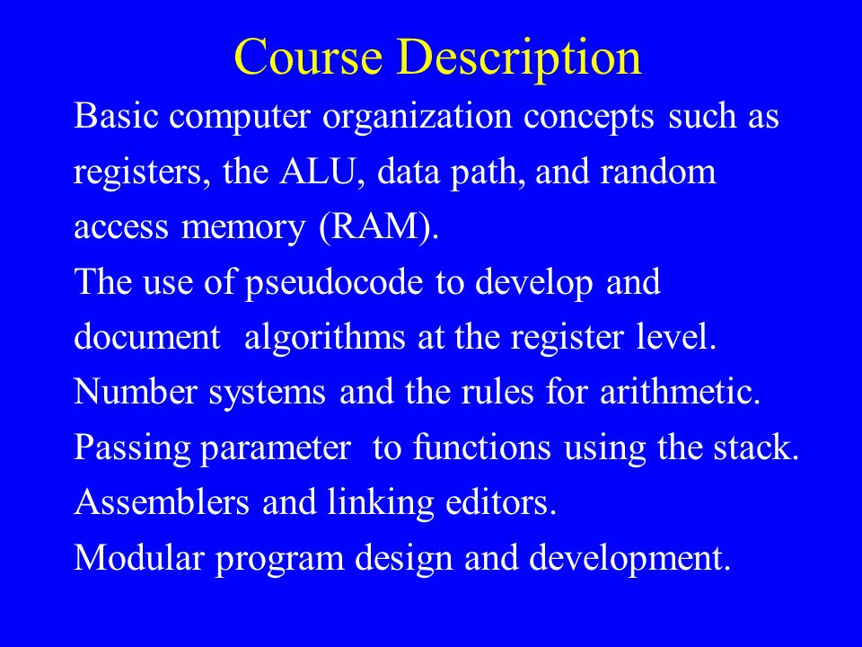 Course Description Basic computer organization concepts such as registers, the ALU, data path, and random access memory (RAM).