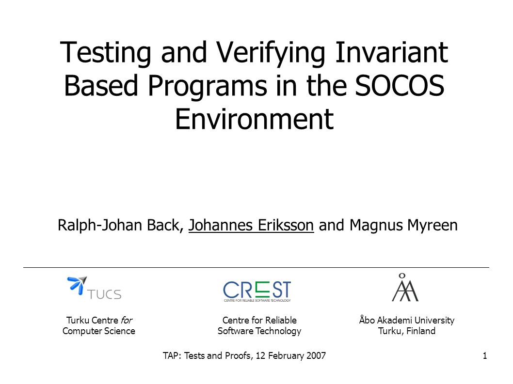 TAP: Tests and Proofs, 12 February 20071 Testing and Verifying Invariant Based Programs in the SOCOS Environment Ralph-Johan Back, Johannes Eriksson and Magnus Myreen Åbo Akademi University Turku, Finland Turku Centre for Computer Science Centre for Reliable Software Technology