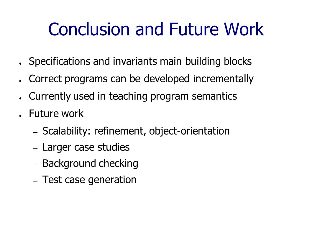 Conclusion and Future Work ● Specifications and invariants main building blocks ● Correct programs can be developed incrementally ● Currently used in teaching program semantics ● Future work – Scalability: refinement, object-orientation – Larger case studies – Background checking – Test case generation
