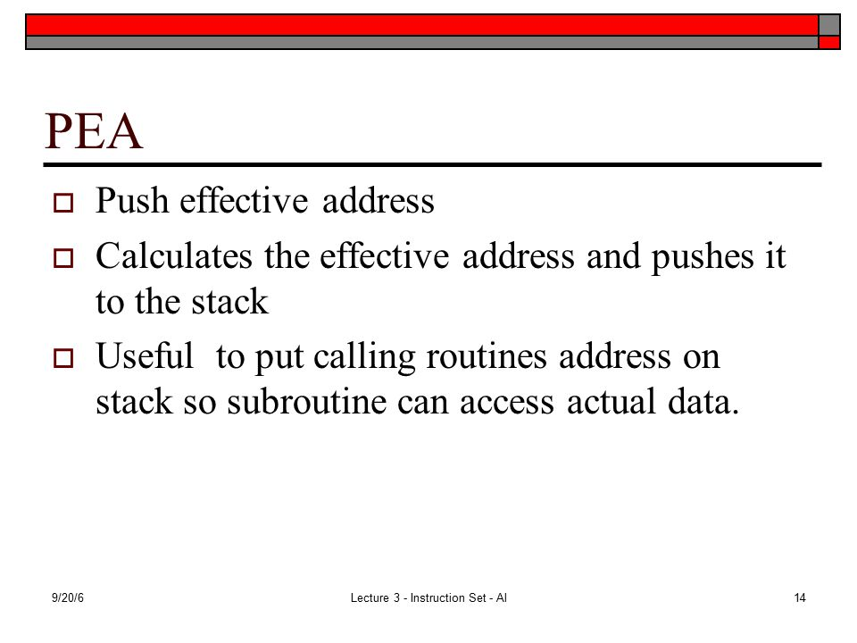 9/20/6Lecture 3 - Instruction Set - Al14 PEA  Push effective address  Calculates the effective address and pushes it to the stack  Useful to put calling routines address on stack so subroutine can access actual data.
