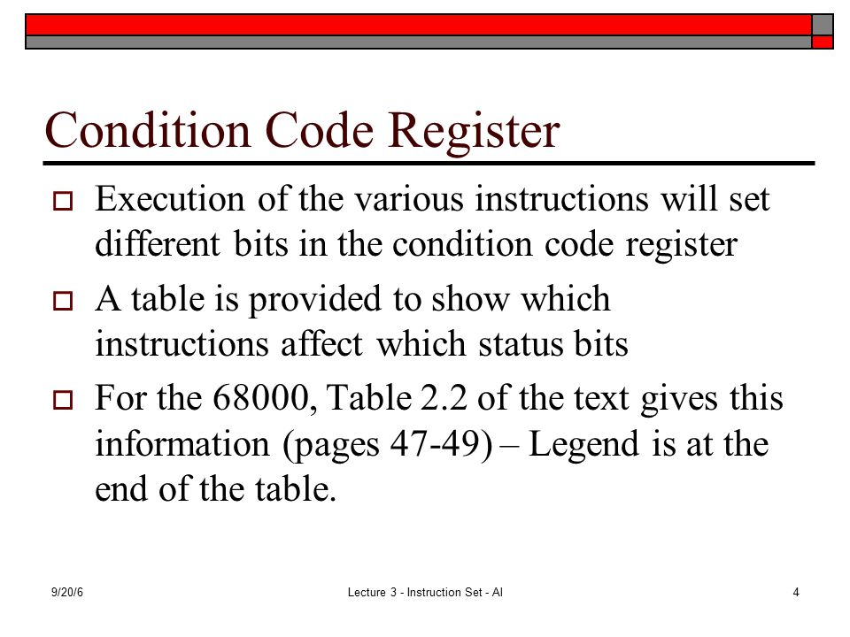 9/20/6Lecture 3 - Instruction Set - Al4 Condition Code Register  Execution of the various instructions will set different bits in the condition code register  A table is provided to show which instructions affect which status bits  For the 68000, Table 2.2 of the text gives this information (pages 47-49) – Legend is at the end of the table.