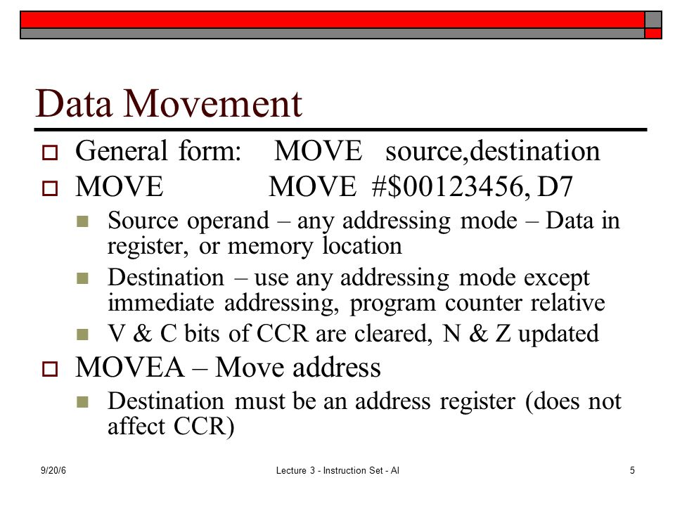 9/20/6Lecture 3 - Instruction Set - Al5 Data Movement  General form: MOVE source,destination  MOVE MOVE #$00123456, D7 Source operand – any addressing mode – Data in register, or memory location Destination – use any addressing mode except immediate addressing, program counter relative V & C bits of CCR are cleared, N & Z updated  MOVEA – Move address Destination must be an address register (does not affect CCR)