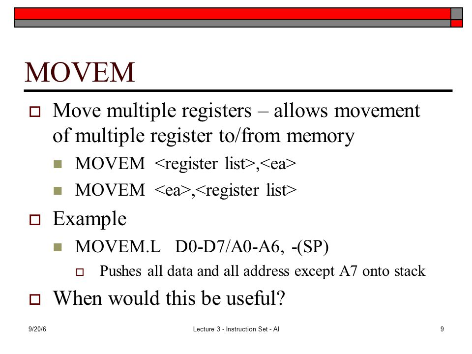 9/20/6Lecture 3 - Instruction Set - Al9 MOVEM  Move multiple registers – allows movement of multiple register to/from memory MOVEM,  Example MOVEM.L D0-D7/A0-A6, -(SP)  Pushes all data and all address except A7 onto stack  When would this be useful