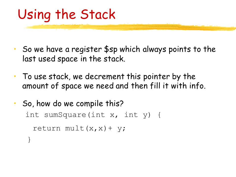 Using the Stack So we have a register $sp which always points to the last used space in the stack. To use stack, we decrement this pointer by the amou