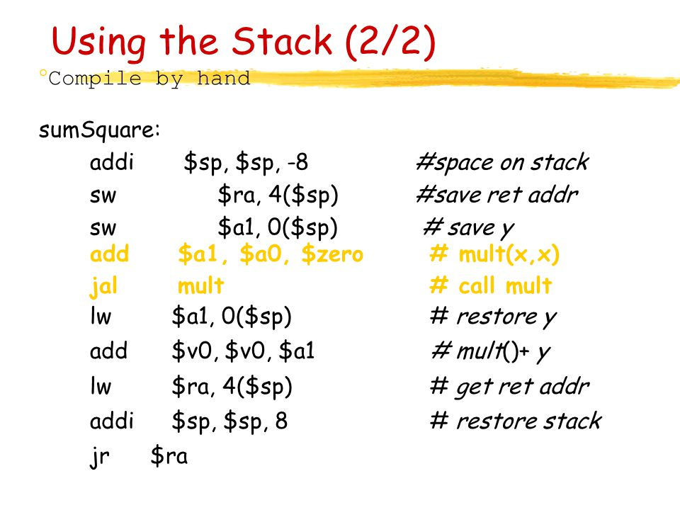Using the Stack (2/2) ° Compile by hand sumSquare: addi$sp, $sp, -8 #space on stack sw$ra, 4($sp) #save ret addr sw$a1, 0($sp)# save y add $a1, $a0, $