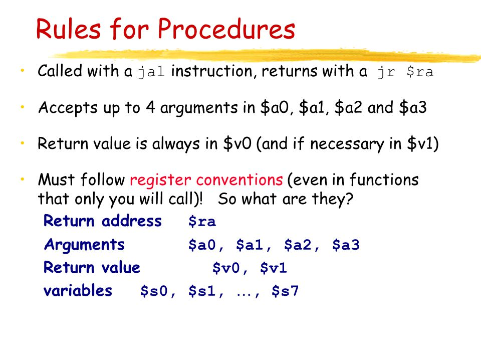 Rules for Procedures Called with a jal instruction, returns with a jr $ra Accepts up to 4 arguments in $a0, $a1, $a2 and $a3 Return value is always in