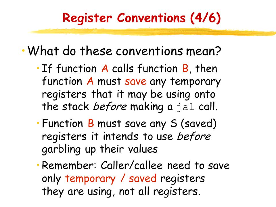 Register Conventions (4/6) What do these conventions mean? If function A calls function B, then function A must save any temporary registers that it m