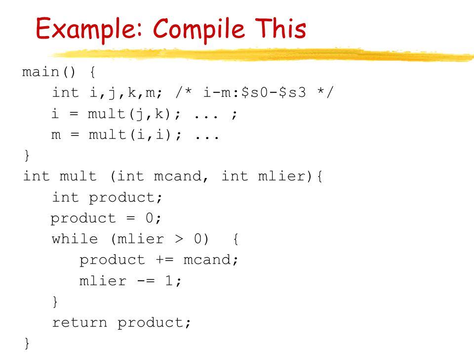 Example: Compile This main() { int i,j,k,m; /* i-m:$s0-$s3 */ i = mult(j,k);... ; m = mult(i,i);... } int mult (int mcand, int mlier){ int product; pr