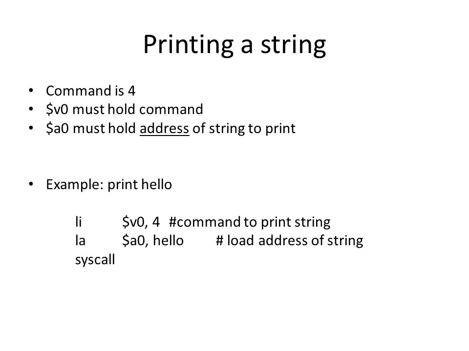 Printing a string Command is 4 $v0 must hold command $a0 must hold address of string to print Example: print hello li$v0, 4#command to print string la