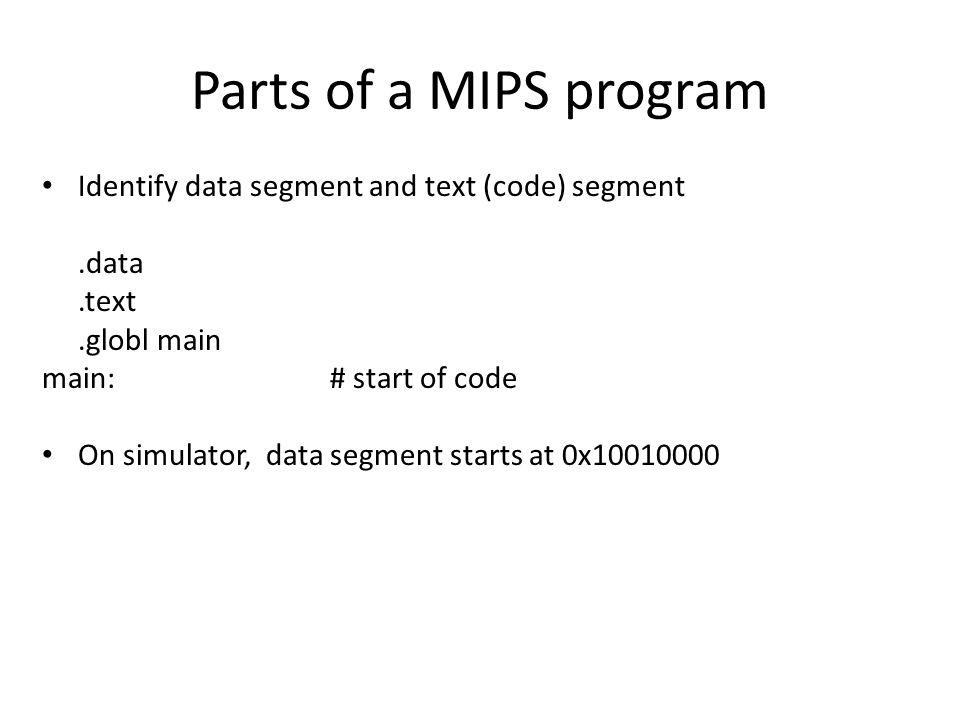 Identify data segment and text (code) segment.data.text.globl main main:# start of code On simulator, data segment starts at 0x10010000 Parts of a MIP