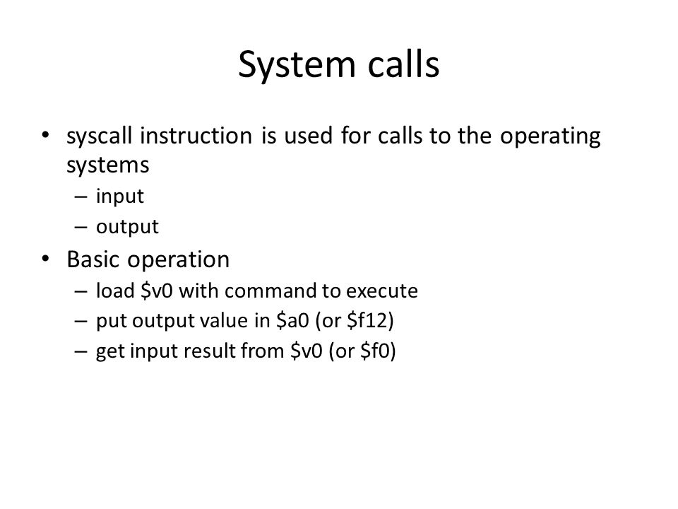 System calls syscall instruction is used for calls to the operating systems – input – output Basic operation – load $v0 with command to execute – put