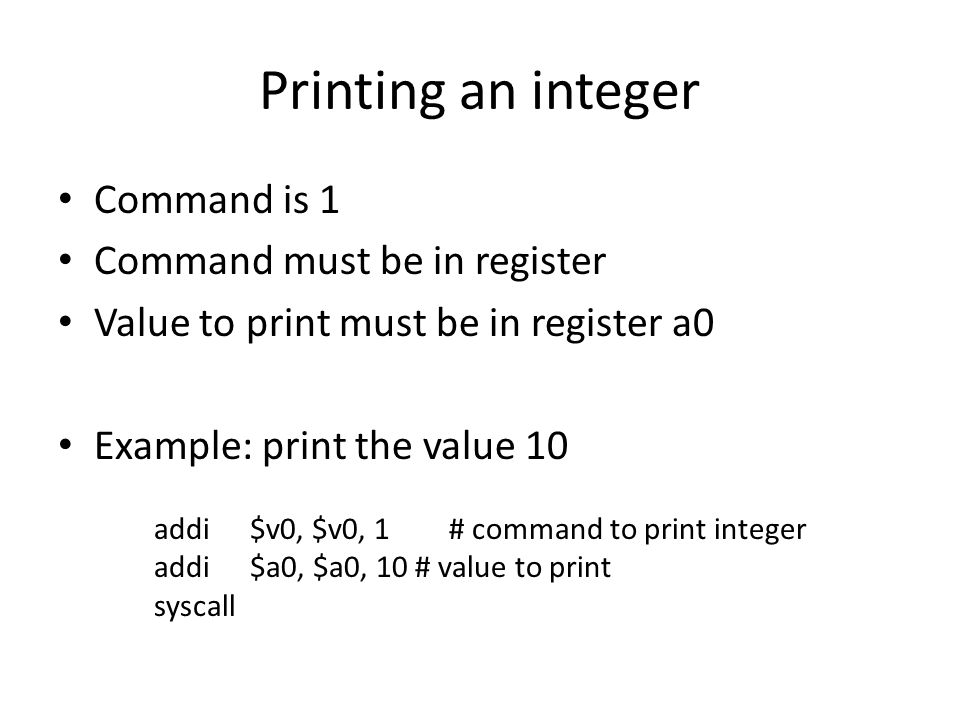 Command is 1 Command must be in register Value to print must be in register a0 Example: print the value 10 addi$v0, $v0, 1 # command to print integer