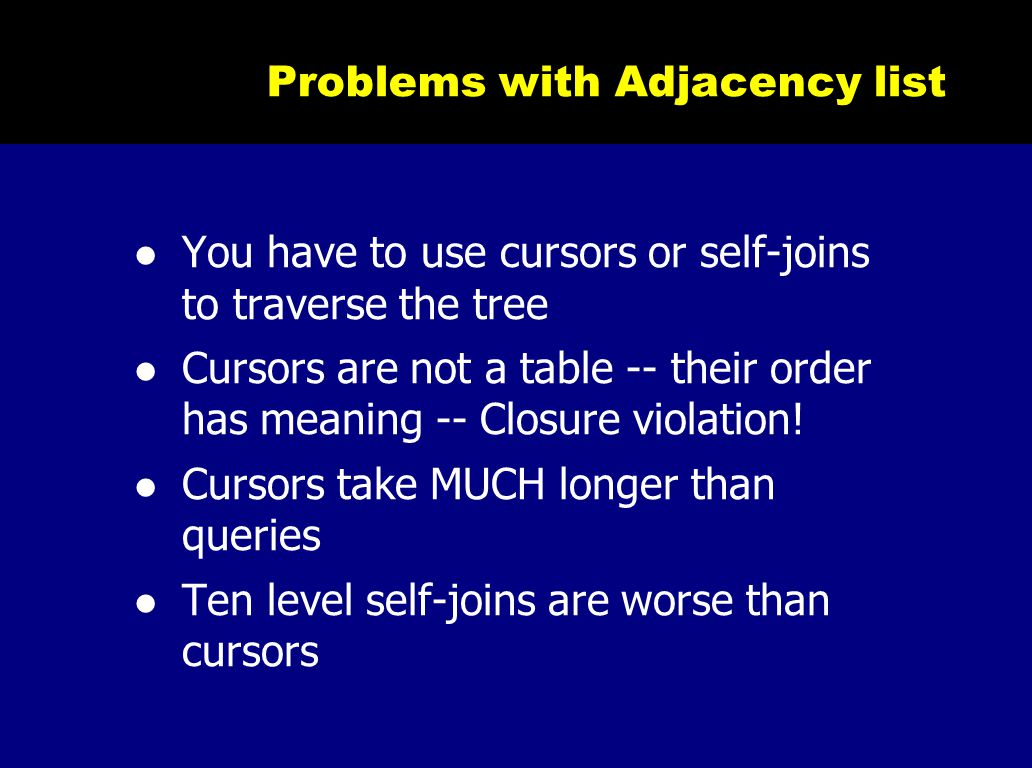 Problems with Adjacency list You have to use cursors or self-joins to traverse the tree Cursors are not a table -- their order has meaning -- Closure