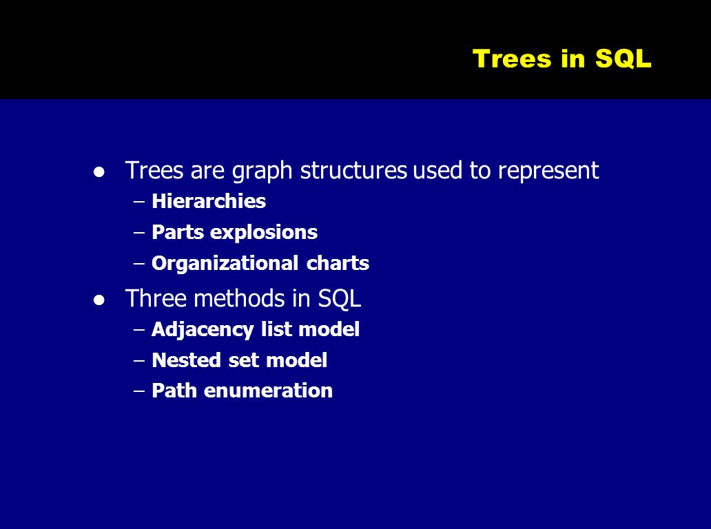 Trees in SQL Trees are graph structures used to represent –Hierarchies –Parts explosions –Organizational charts Three methods in SQL –Adjacency list m