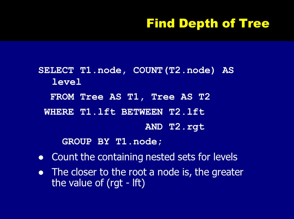 Find Depth of Tree SELECT T1.node, COUNT(T2.node) AS level FROM Tree AS T1, Tree AS T2 WHERE T1.lft BETWEEN T2.lft AND T2.rgt GROUP BY T1.node; Count