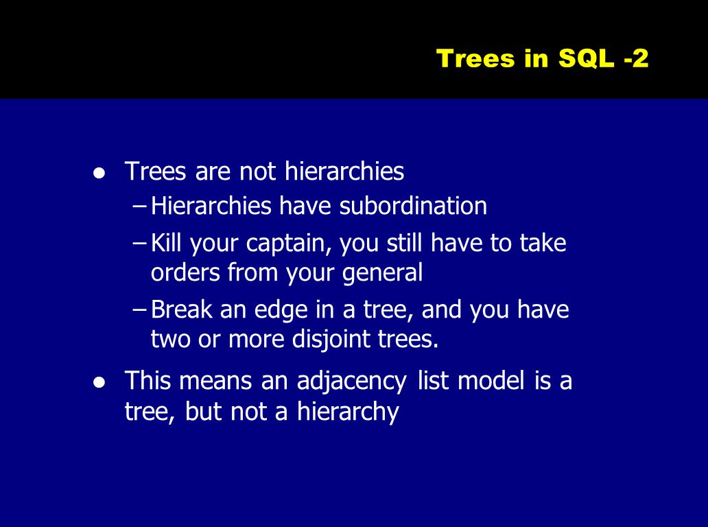 Trees in SQL -2 Trees are not hierarchies –Hierarchies have subordination –Kill your captain, you still have to take orders from your general –Break a