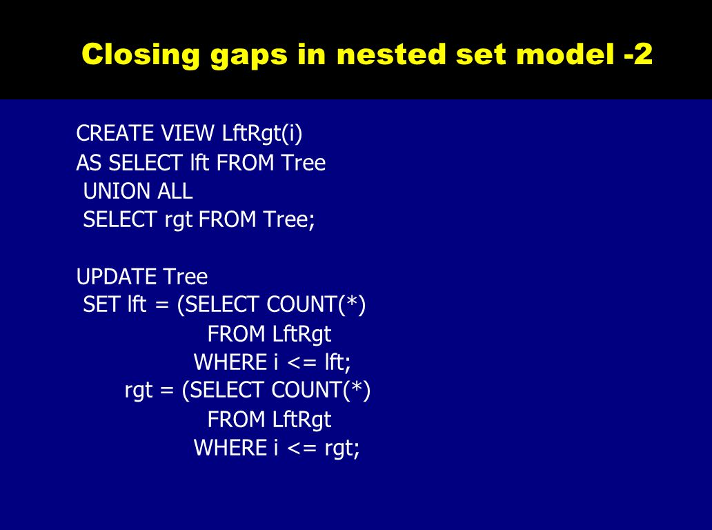 Closing gaps in nested set model -2 CREATE VIEW LftRgt(i) AS SELECT lft FROM Tree UNION ALL SELECT rgt FROM Tree; UPDATE Tree SET lft = (SELECT COUNT
