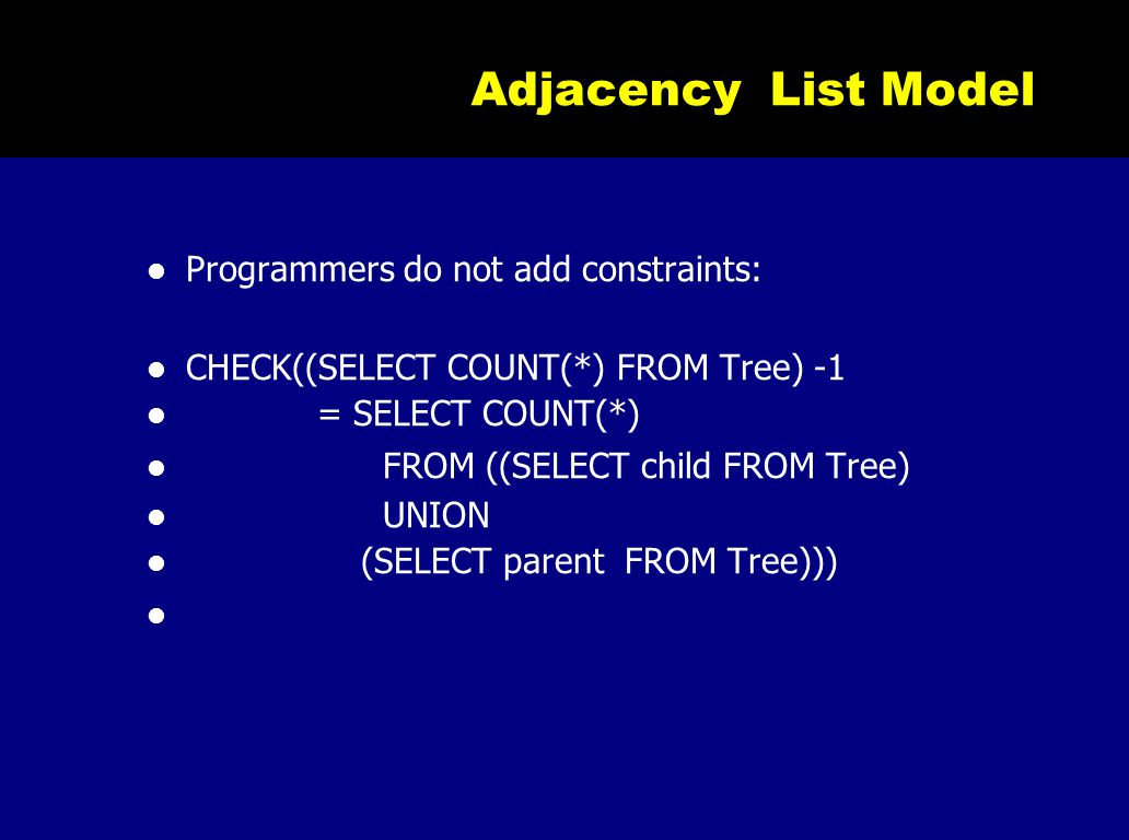 Adjacency List Model Programmers do not add constraints: CHECK((SELECT COUNT(*) FROM Tree) -1 = SELECT COUNT(*) FROM ((SELECT child FROM Tree) UNION
