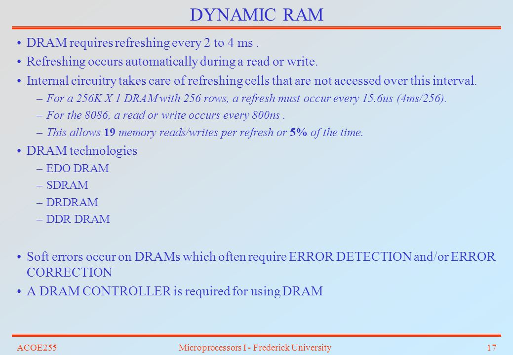 ACOE255Microprocessors I - Frederick University17 DYNAMIC RAM DRAM requires refreshing every 2 to 4 ms. Refreshing occurs automatically during a read