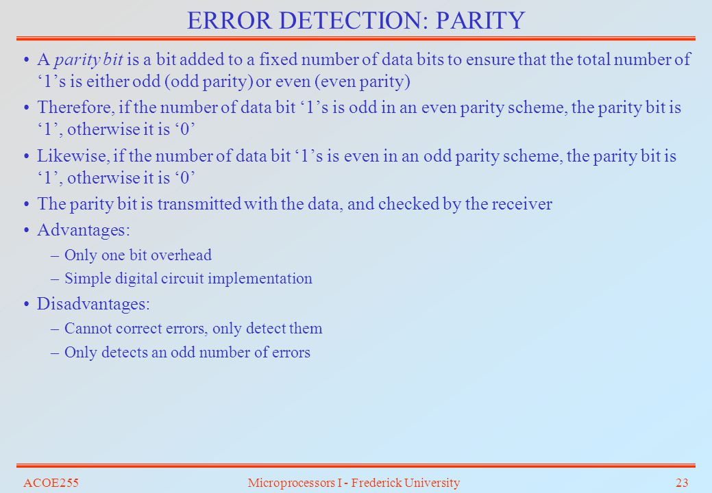 ACOE255Microprocessors I - Frederick University23 ERROR DETECTION: PARITY A parity bit is a bit added to a fixed number of data bits to ensure that th